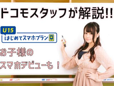 U15はじめてスマホプランでお子様のスマホデビューが月額1000円代!?ドコモスタッフがお子様向けスマホビューについて解説!