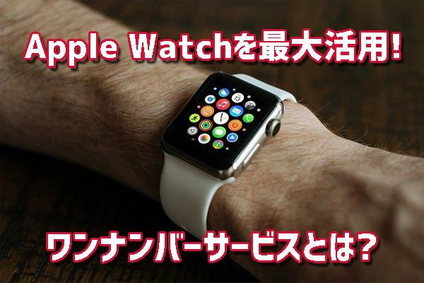 Apple Watchを最大活用するワンナンバーサービスとは?セルラーモデルがおすすめの理由と新ライフスタイル紹介!